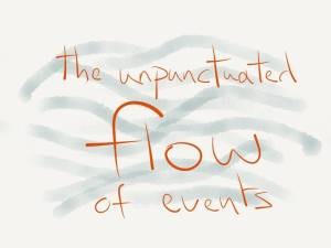 the unpunctuated flow of events